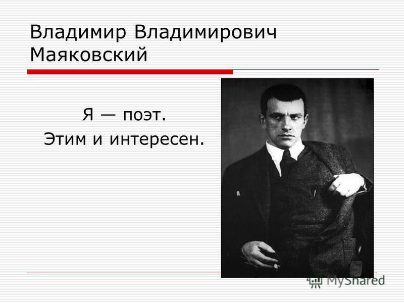 Владимир Владимирович Маяковский Я поэт. Этим и интересен.