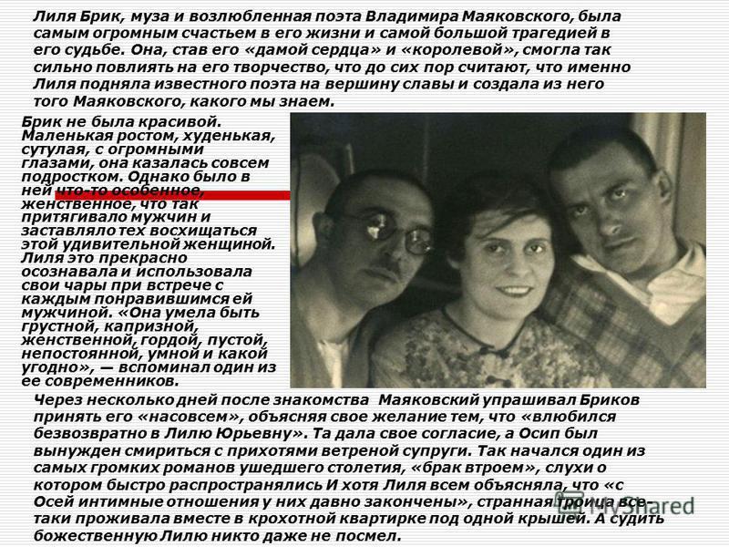 Лиля Брик, муза и возлюбленная поэта Владимира Маяковского, была самым огромным счастьем в его жизни и самой большой трагедией в его судьбе. Она, став его «дамой сердца» и «королевой», смогла так сильно повлиять на его творчество, что до сих пор счит