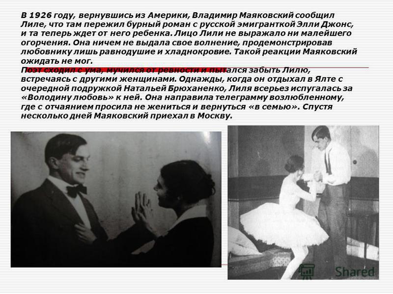 В 1926 году, вернувшись из Америки, Владимир Маяковский сообщил Лиле, что там пережил бурный роман с русской эмигранткой Элли Джонс, и та теперь ждет от него ребенка. Лицо Лили не выражало ни малейшего огорчения. Она ничем не выдала свое волнение, пр