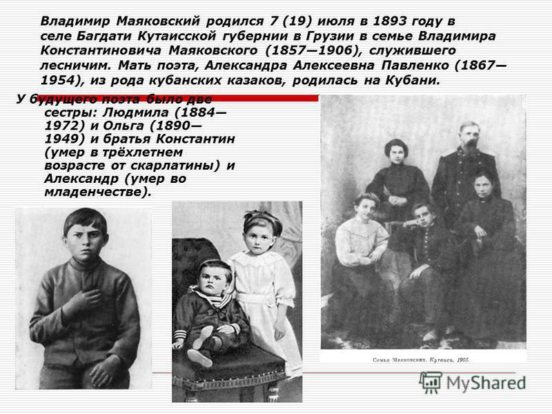 Владимир Маяковский родился 7 (19) июля в 1893 году в селе Багдати Кутаисской губернии в Грузии в семье Владимира Константиновича Маяковского (18571906), служившего лесничим. Мать поэта, Александра Алексеевна Павленко (1867 1954), из рода кубанских к