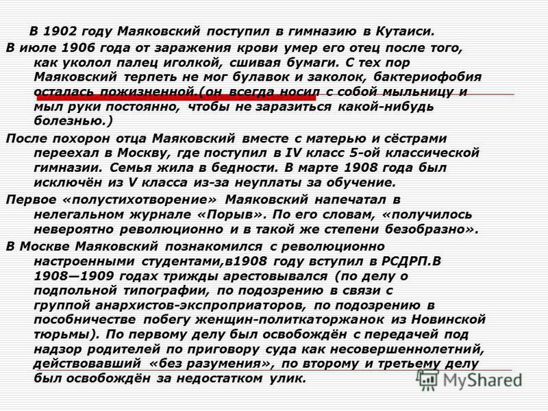 В 1902 году Маяковский поступил в гимназию в Кутаиси. В июле 1906 года от заражения крови умер его отец после того, как уколол палец иголкой, сшивая бумаги. С тех пор Маяковский терпеть не мог булавок и заколок, бактериофобия осталась пожизненной.(он