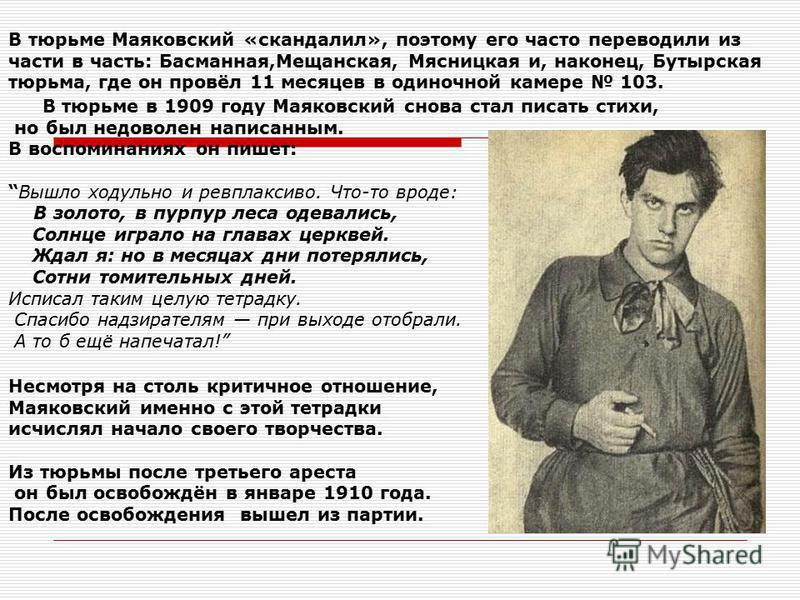 В тюрьме Маяковский «скандалил», поэтому его часто переводили из части в часть: Басманная,Мещанская, Мясницкая и, наконец, Бутырская тюрьма, где он провёл 11 месяцев в одиночной камере 103. В тюрьме в 1909 году Маяковский снова стал писать стихи, но