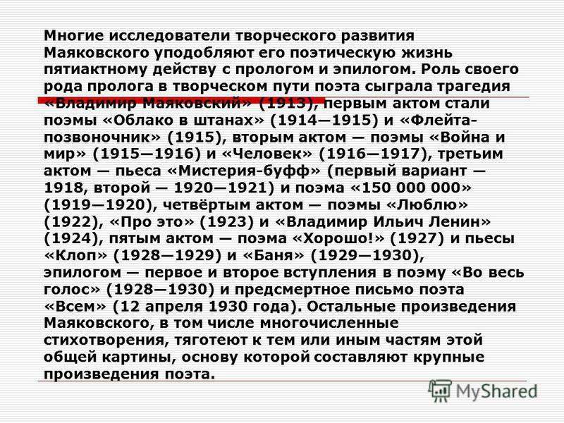 Многие исследователи творческого развития Маяковского уподобляют его поэтическую жизнь пятиактному действу с прологом и эпилогом. Роль своего рода пролога в творческом пути поэта сыграла трагедия «Владимир Маяковский» (1913), первым актом стали поэмы