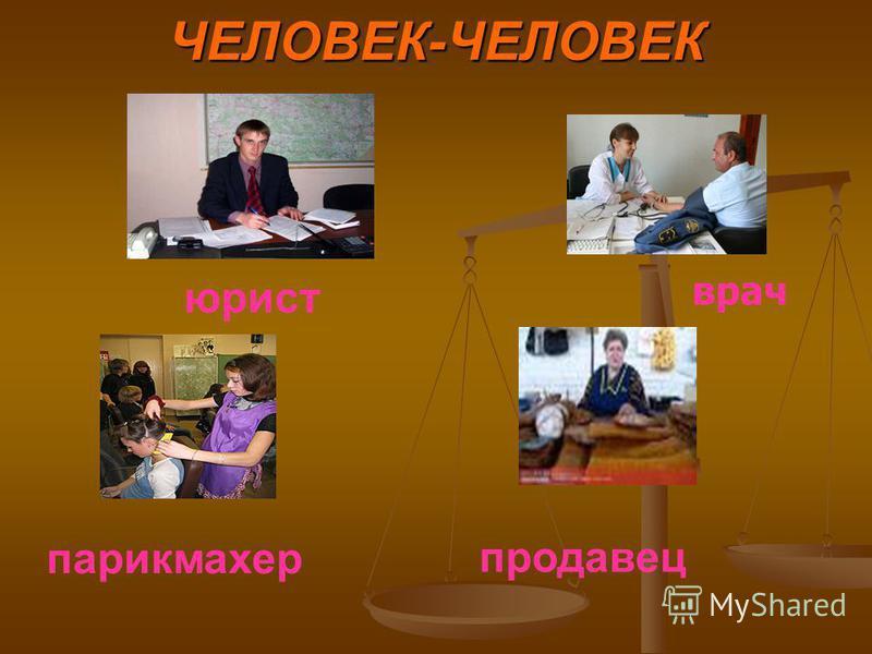 ЧЕЛОВЕК-ЧЕЛОВЕК продавец парикмахер юрист врач