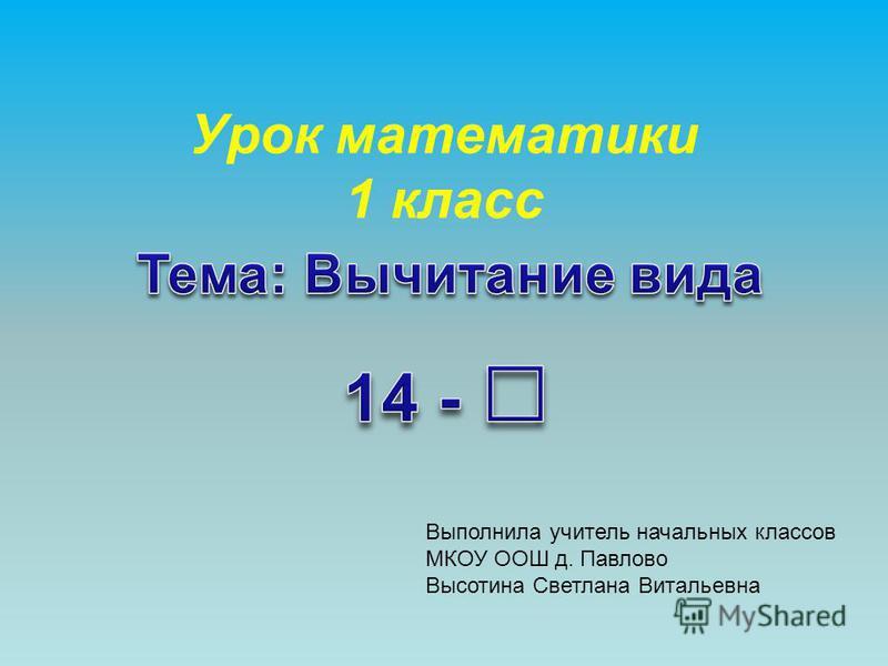 Урок математики 1 класс Выполнила учитель начальных классов МКОУ ООШ д. Павлово Высотина Светлана Витальевна