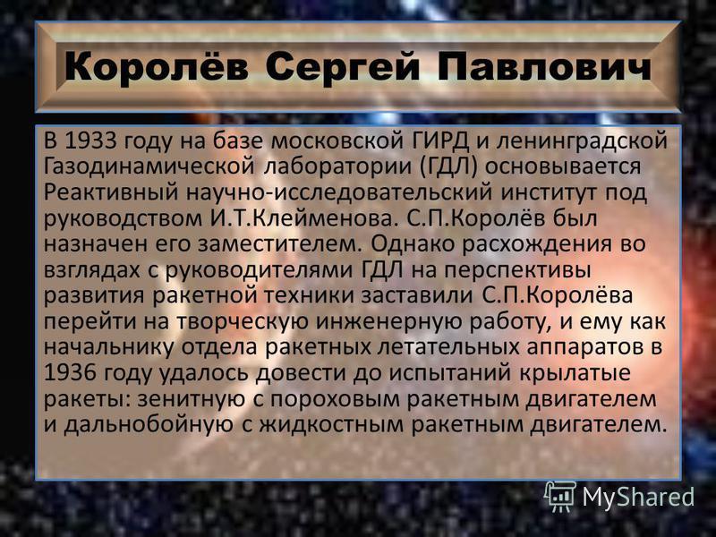 Королёв Сергей Павлович В 1933 году на базе московской ГИРД и ленинградской Газодинамической лаборатории (ГДЛ) основывается Реактивный научно-исследовательский институт под руководством И.Т.Клейменова. С.П.Королёв был назначен его заместителем. Однак