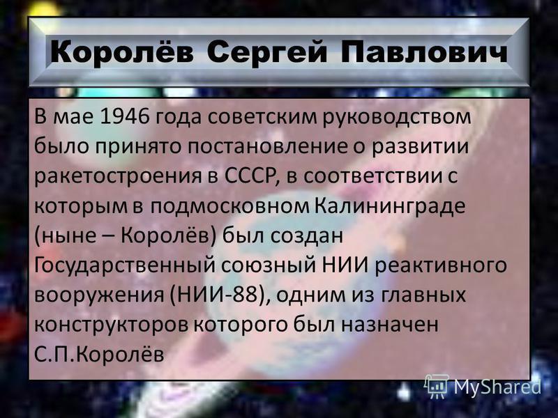 Королёв Сергей Павлович В мае 1946 года советским руководством было принято постановление о развитии ракетостроения в СССР, в соответствии с которым в подмосковном Калининграде (ныне – Королёв) был создан Государственный союзный НИИ реактивного воору