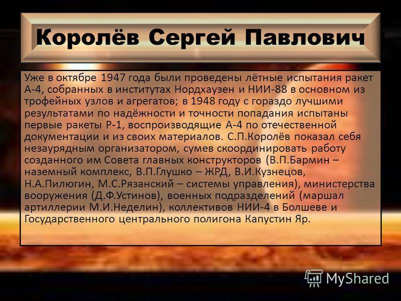 Королёв Сергей Павлович Уже в октябре 1947 года были проведены лётные испытания ракет А-4, собранных в институтах Нордхаузен и НИИ-88 в основном из трофейных узлов и агрегатов; в 1948 году с гораздо лучшими результатами по надёжности и точности попад