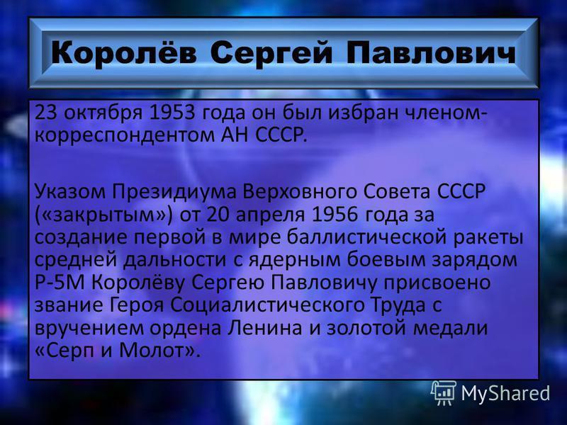Королёв Сергей Павлович 23 октября 1953 года он был избран членом- корреспондентом АН СССР. Указом Президиума Верховного Совета СССР («закрытым») от 20 апреля 1956 года за создание первой в мире баллистической ракеты средней дальности с ядерным боевы