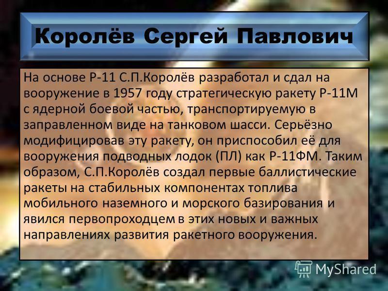 Королёв Сергей Павлович На основе Р-11 С.П.Королёв разработал и сдал на вооружение в 1957 году стратегическую ракету Р-11М с ядерной боевой частью, транспортируемую в заправленном виде на танковом шасси. Серьёзно модифицировав эту ракету, он приспосо