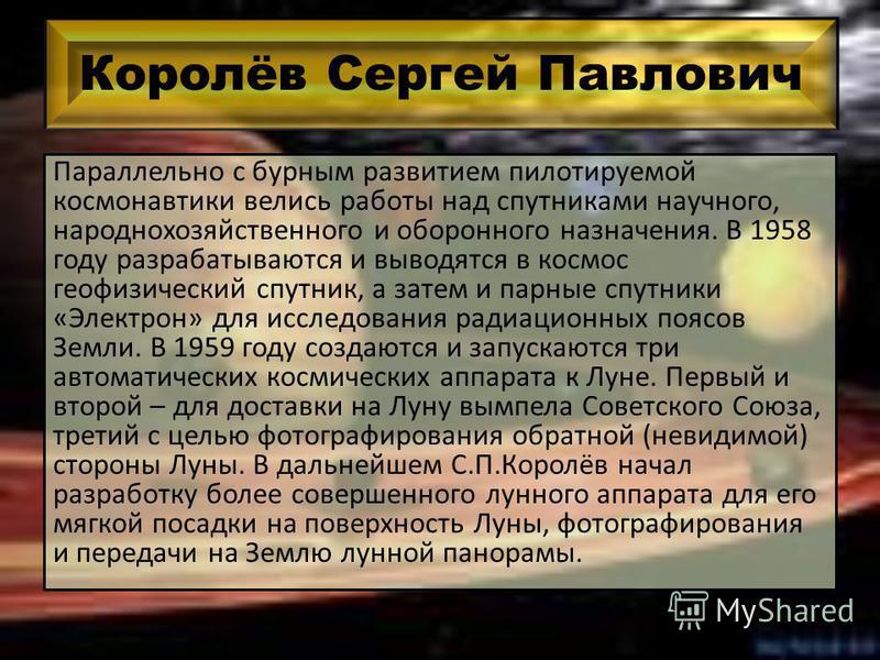 Королёв Сергей Павлович Параллельно с бурным развитием пилотируемой космонавтики велись работы над спутниками научного, народнохозяйственного и оборонного назначения. В 1958 году разрабатываются и выводятся в космос геофизический спутник, а затем и п