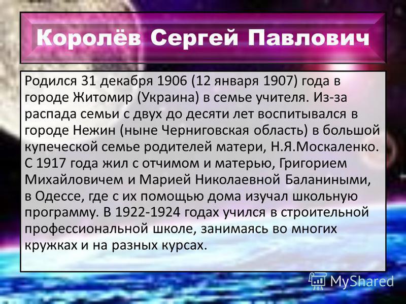 Королёв Сергей Павлович Родился 31 декабря 1906 (12 января 1907) года в городе Житомир (Украина) в семье учителя. Из-за распада семьи с двух до десяти лет воспитывался в городе Нежин (ныне Черниговская область) в большой купеческой семье родителей ма