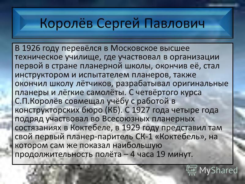 Королёв Сергей Павлович В 1926 году перевёлся в Московское высшее техническое училище, где участвовал в организации первой в стране планерной школы, окончив её, стал инструктором и испытателем планеров, также окончил школу лётчиков, разрабатывал ориг