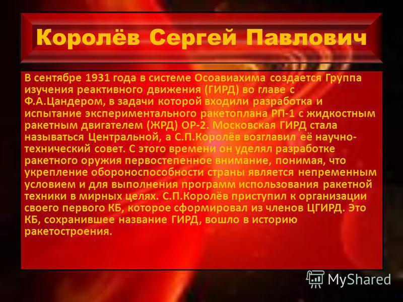 Королёв Сергей Павлович В сентябре 1931 года в системе Осоавиахима создается Группа изучения реактивного движения (ГИРД) во главе с Ф.А.Цандером, в задачи которой входили разработка и испытание экспериментального ракетоплана РП-1 с жидкостным ракетны