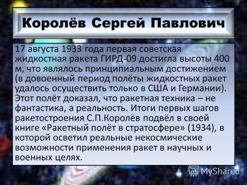 Королёв Сергей Павлович 17 августа 1933 года первая советская жидкостная ракета ГИРД-09 достигла высоты 400 м, что являлось принципиальным достижением (в довоенный период полёты жидкостных ракет удалось осуществить только в США и Германии). Этот полё