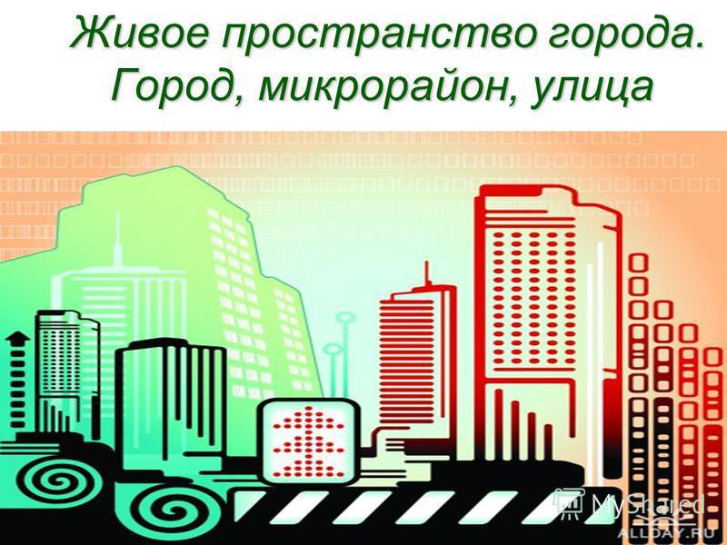 Живое пространство города. Город, микрорайон, улица Живое пространство города. Город, микрорайон, улица