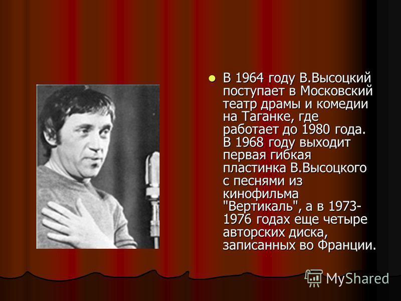 В 1964 году В.Высоцкий поступает в Московский театр драмы и комедии на Таганке, где работает до 1980 года. В 1968 году выходит первая гибкая пластинка В.Высоцкого с песнями из кинофильма