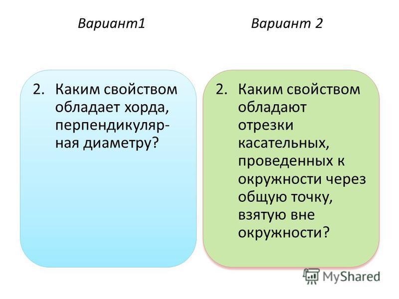 Вариант 1Вариант 2 2. Каким свойством обладает хорда, перпендикуляр- ная диаметру? 2. Каким свойством обладают отрезки касательных, проведенных к окружности через общую точку, взятую вне окружности?