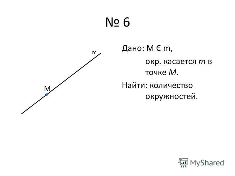6 Дано: М Є m, окр. касается m в точке М. Найти: количество окружностей. М m