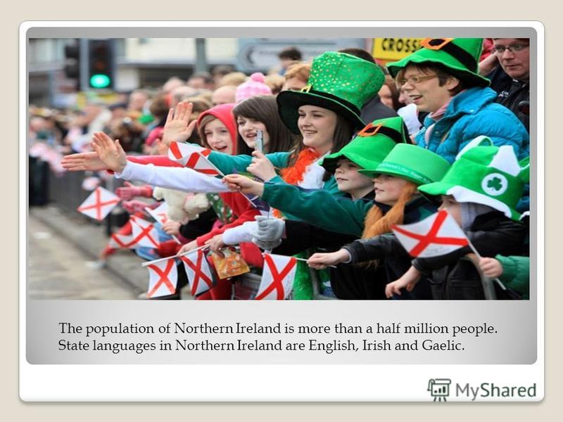 The population of Northern Ireland is more than a half million people. State languages in Northern Ireland are English, Irish and Gaelic.
