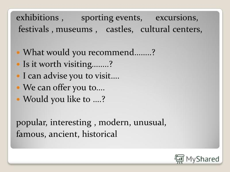 exhibitions, sporting events, excursions, festivals, museums, castles, cultural centers, What would you recommend……..? Is it worth visiting……..? I can advise you to visit…. We can offer you to…. Would you like to ….? popular, interesting, modern, unu