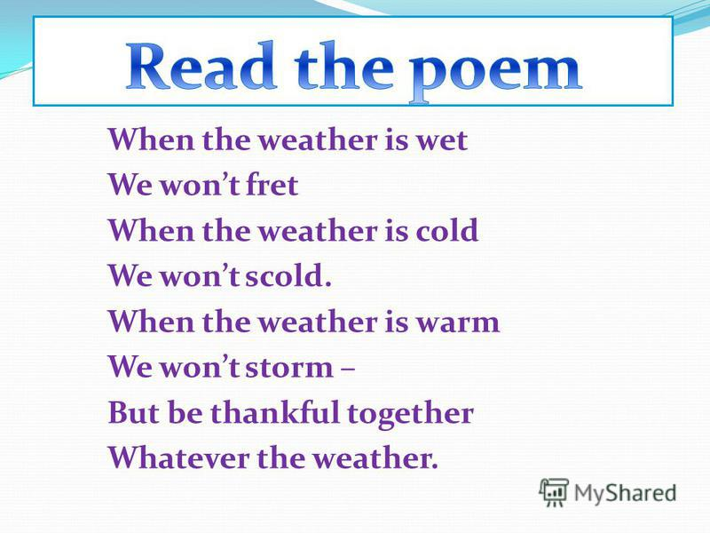 When the weather is wet We wont fret When the weather is cold We wont scold. When the weather is warm We wont storm – But be thankful together Whatever the weather.