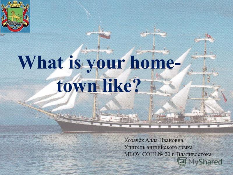 What is your home- town like? Козачёк Алла Ивановна, Учитель английского языка МБОУ СОШ 20 г. Владивостока