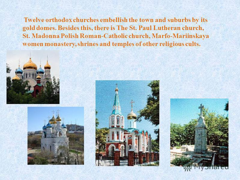 Twelve or­thodox churches embellish the town and suburbs by its gold domes. Be­sides this, there is The St. Paul Lutheran church, St. Madonna Polish Roman-Catholic church, Marfo-Mariinskaya women mon­astery, shrines and temples of other religious cul