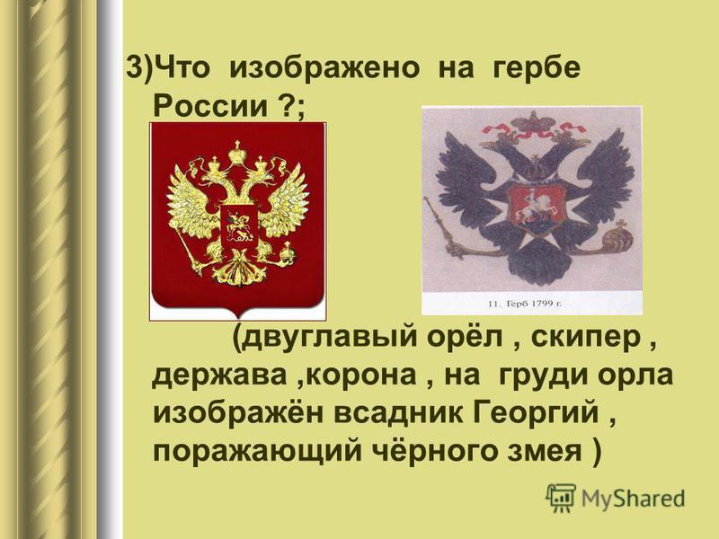 3)Что изображено на гербе России ?; (двуглавый орёл, скипетр, держава,корона, на груди орла изображён всадник Георгий, поражающий чёрного змея )