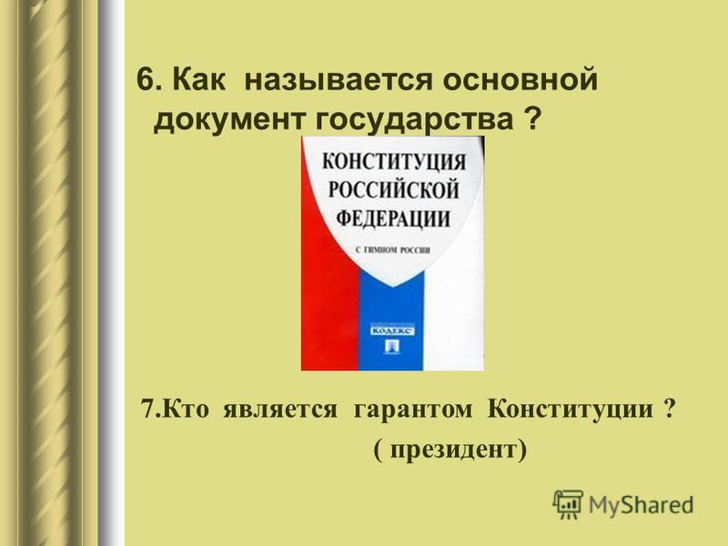 6. Как называется основной документ государства ? 7. Кто является гарантом Конституции ? ( президент)
