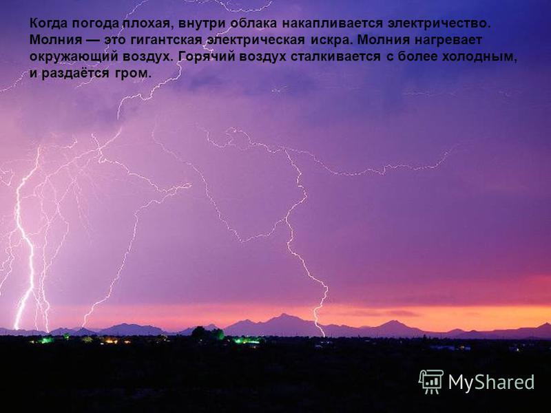 Когда погода плохая, внутри облака накапливается электричество. Молния это гигантская электрическая искра. Молния нагревает окружающий воздух. Горячий воздух сталкивается с более холодным, и раздаётся гром.