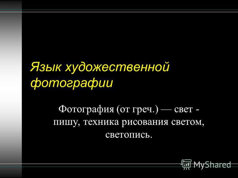 Язык художественной фотографии Фотография (от греч.) свет - пишу, техника рисования светом, светопись.
