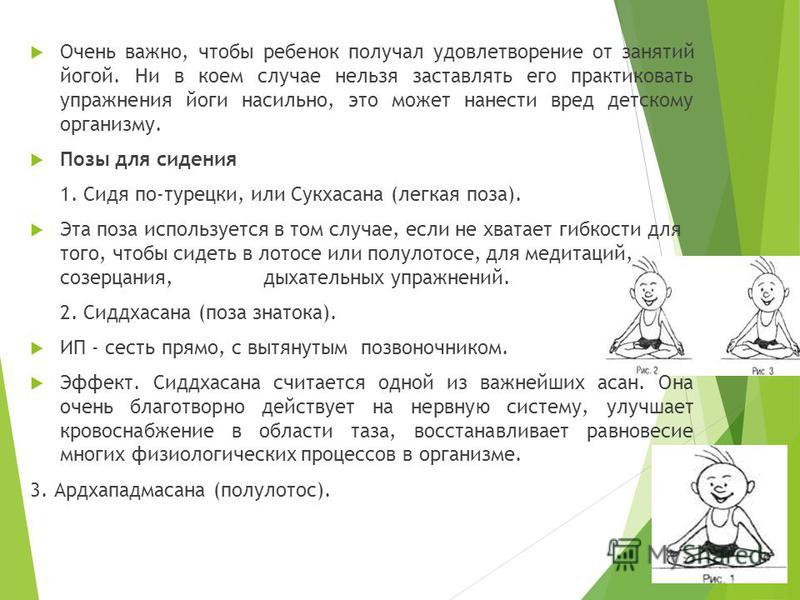 Очень важно, чтобы ребенок получал удовлетворение от занятий йогой. Ни в коем случае нельзя заставлять его практиковать упражнения йоги насильно, это может нанести вред детскому организму. Позы для сидения 1. Сидя по-турецки, или Сукхасана (легкая по