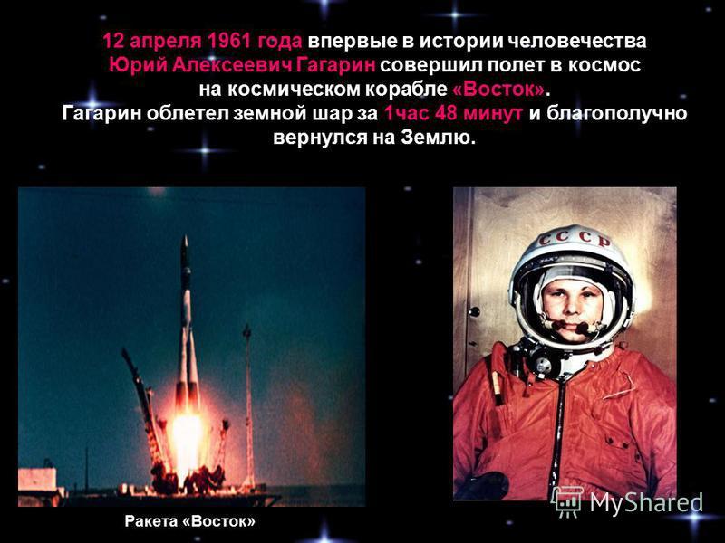 12 апреля 1961 года впервые в истории человечества Юрий Алексеевич Гагарин совершил полет в космос на космическом корабле «Восток». Гагарин облетел земной шар за 1 час 48 минут и благополучно вернулся на Землю. Ракета «Восток»