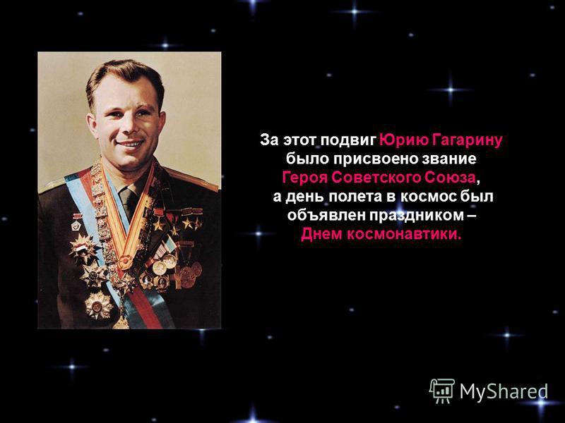 За этот подвиг Юрию Гагарину было присвоено звание Героя Советского Союза, а день полета в космос был объявлен праздником – Днем космонавтики.