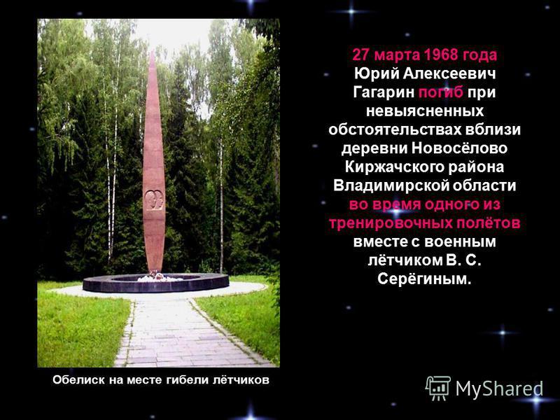27 марта 1968 года Юрий Алексеевич Гагарин погиб при невыясненных обстоятельствах вблизи деревни Новосёлово Киржачского района Владимирской области во время одного из тренировочных полётов вместе с военным лётчиком В. С. Серёгиным. Обелиск на месте г
