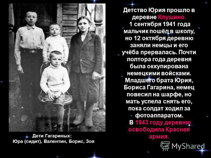 Дети Гагариных: Юра (сидит), Валентин, Борис, Зоя Детство Юрия прошло в деревне Клушино. 1 сентября 1941 года мальчик пошёл в школу, но 12 октября деревню заняли немцы и его учёба прервалась. Почти полтора года деревня была оккупирована немецкими вой