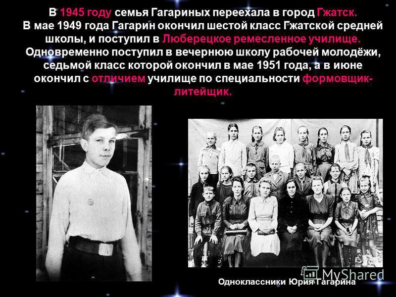В 1945 году семья Гагариных переехала в город Гжатск. В мае 1949 года Гагарин окончил шестой класс Гжатской средней школы, и поступил в Люберецкое ремесленное училище. Одновременно поступил в вечернюю школу рабочей молодёжи, седьмой класс которой око