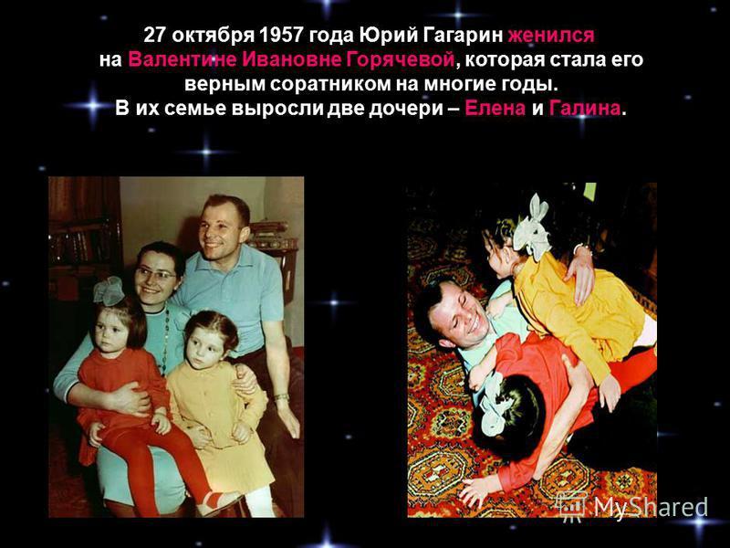 27 октября 1957 года Юрий Гагарин женился на Валентине Ивановне Горячевой, которая стала его верным соратником на многие годы. В их семье выросли две дочери – Елена и Галина.