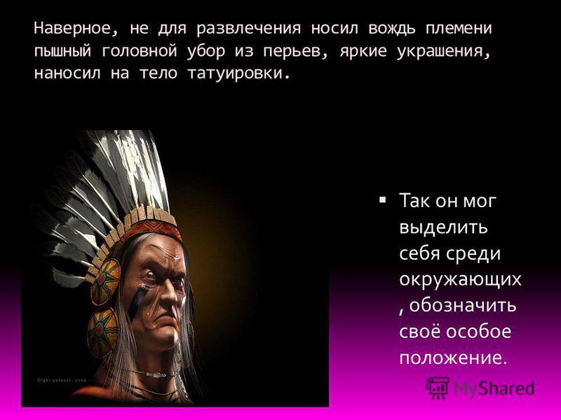 Наверное, не для развлечения носил вождь племени пышный головной убор из перьев, яркие украшения, наносил на тело татуировки. Так он мог выделить себя среди окружающих, обозначить своё особое положение.