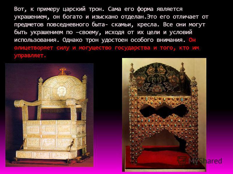Вот, к примеру царский трон. Сама его форма является украшением, он богато и изыскано отделан.Это его отличает от предметов повседневного быта- скамьи, кресла. Все они могут быть украшением по –своему, исходя от их цели и условий использования. Однак
