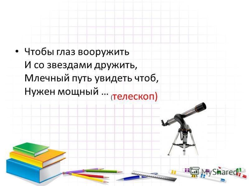 Чтобы глаз вооружить И со звездами дружить, Млечный путь увидеть чтоб, Нужен мощный … ( телескоп)