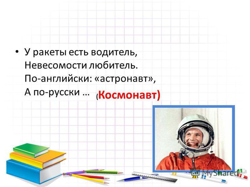 У ракеты есть водитель, Невесомости любитель. По-английски: «астронавт», А по-русски … ( Космонавт)