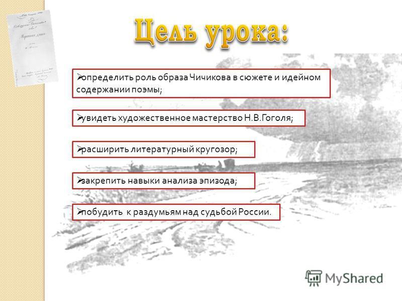 побудить к раздумьям над судьбой России. увидеть художественное мастерство Н. В. Гоголя ; определить роль образа Чичикова в сюжете и идейном содержании поэмы ; расширить литературный кругозор ; закрепить навыки анализа эпизода ;