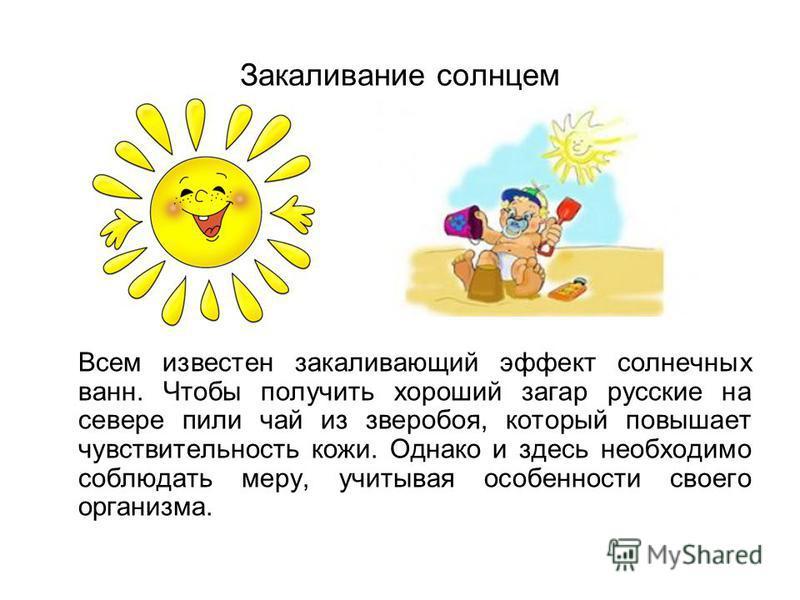 Закаливание солнцем Всем известен закаливающий эффект солнечных ванн. Чтобы получить хороший загар русские на севере пили чай из зверобоя, который повышает чувствительность кожи. Однако и здесь необходимо соблюдать меру, учитывая особенности своего о
