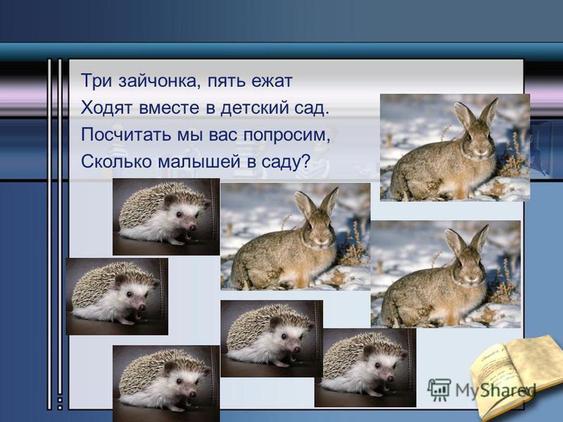 Три зайчонка, пять ежат Ходят вместе в детский сад. Посчитать мы вас попросим, Сколько малышей в саду?