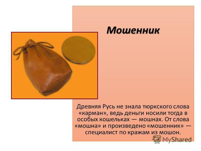 М Мошенник Древняя Русь не знала тюркского слова «карман», ведь деньги носили тогда в особых кошельках мошнах. От слова «мошна» и произведено «мошенник» специалист по кражам из мошон.