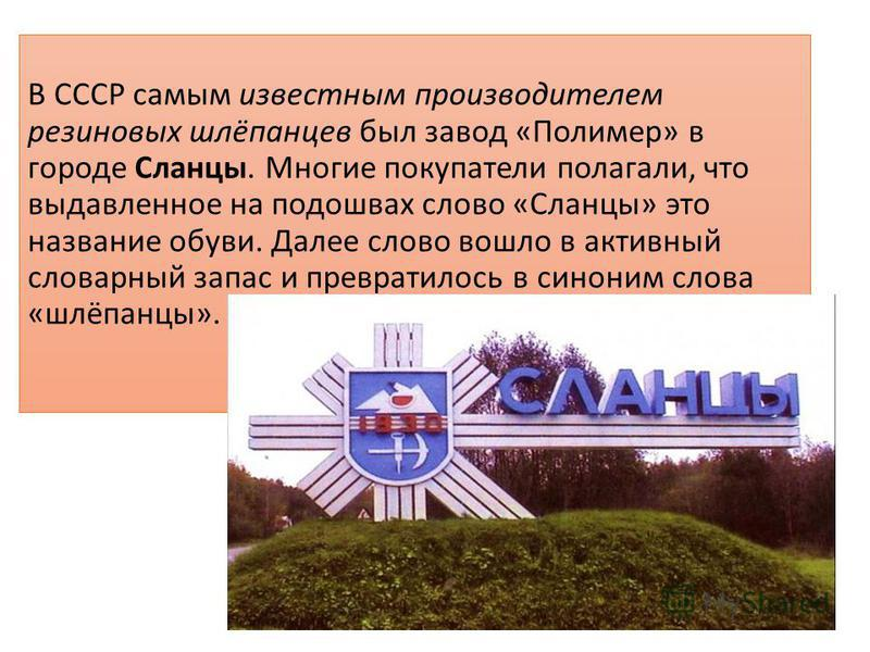 В СССР самым известным производителем резиновых шлёпанцев был завод «Полимер» в городе Сланцы. Многие покупатели полагали, что выдавленное на подошвах слово «Сланцы» это название обуви. Далее слово вошло в активный словарный запас и превратилось в си