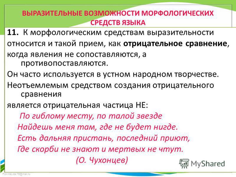 FokinaLida.75@mail.ru ВЫРАЗИТЕЛЬНЫЕ ВОЗМОЖНОСТИ МОРФОЛОГИЧЕСКИХ СРЕДСТВ ЯЗЫКА 11. К морфологическим средствам выразительности относится и такой прием, как отрицательное сравнение, когда явления не сопоставляются, а противопоставляются. Он часто испол