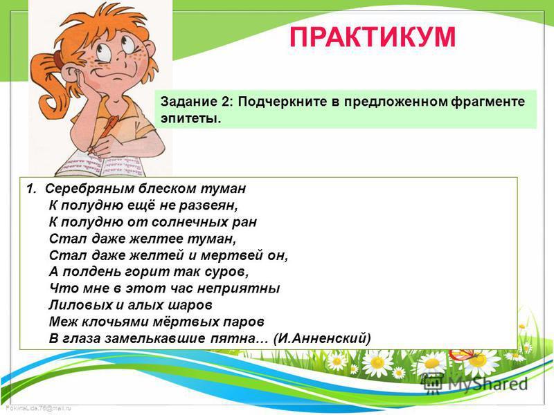 FokinaLida.75@mail.ru ПРАКТИКУМ Задание 2: Подчеркните в предложенном фрагменте эпитеты. 1. Серебряным блеском туман К полудню ещё не развеян, К полудню от солнечных ран Стал даже желтее туман, Стал даже желтей и мертвей он, А полдень горит так суров